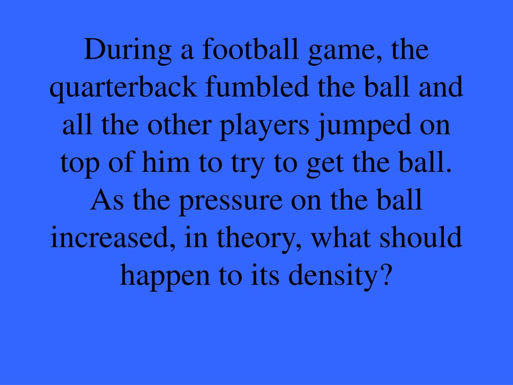 During a football game, the quarterback fumbled the ball and all the other players jumped on top of him to try to get the ball.  As the pressure on the ball increased, in theory, what should happen to its density?