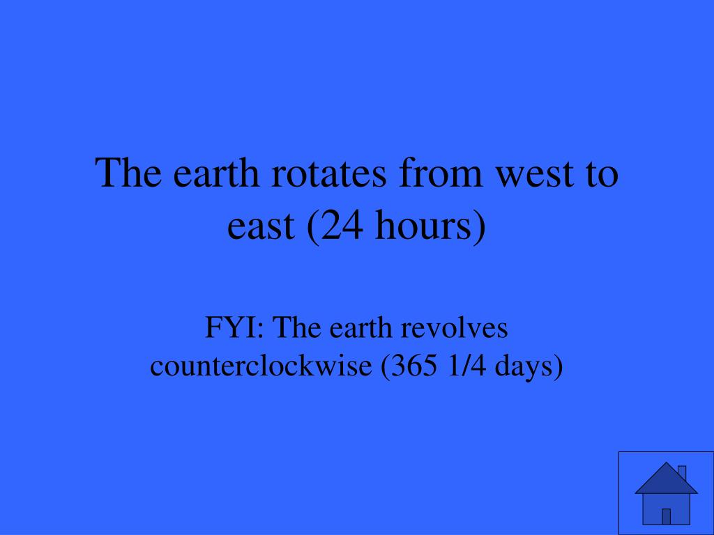 The earth rotates from west to east (24 hours)