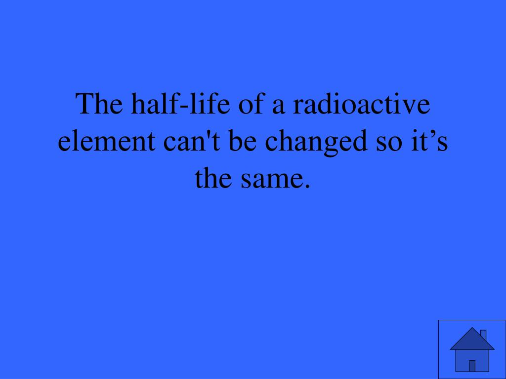 The half-life of a radioactive element can't be changed so it's the same.