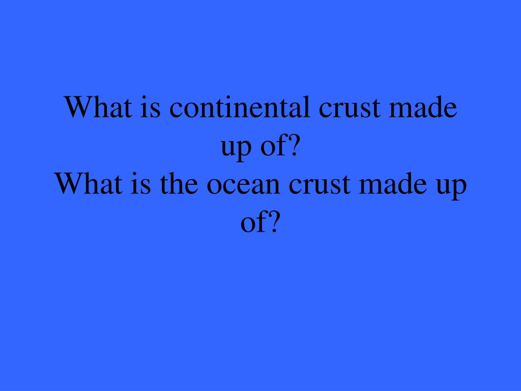 What is continental crust made up of?