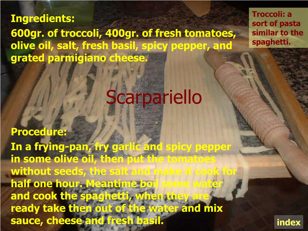 Troccoli: a sort of pasta similar to the spaghetti.