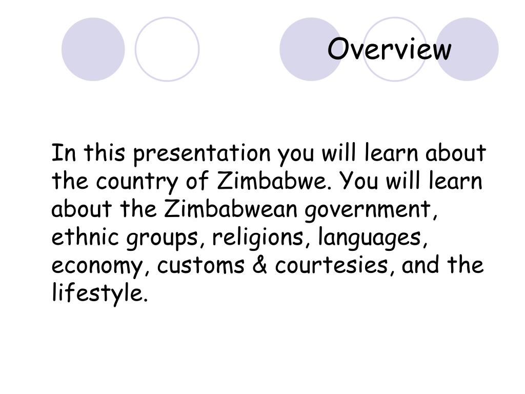 In this presentation you will learn about the country of Zimbabwe. You will learn about the Zimbabwean government, ethnic groups, religions, languages, economy, customs & courtesies, and the lifestyle.