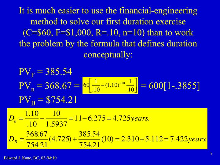 It is much easier to use the financial-engineering method to solve our first duration exercise (C=$60, F=$1,000, R=.10, n=10) than to work the problem by the formula that defines duration conceptually: