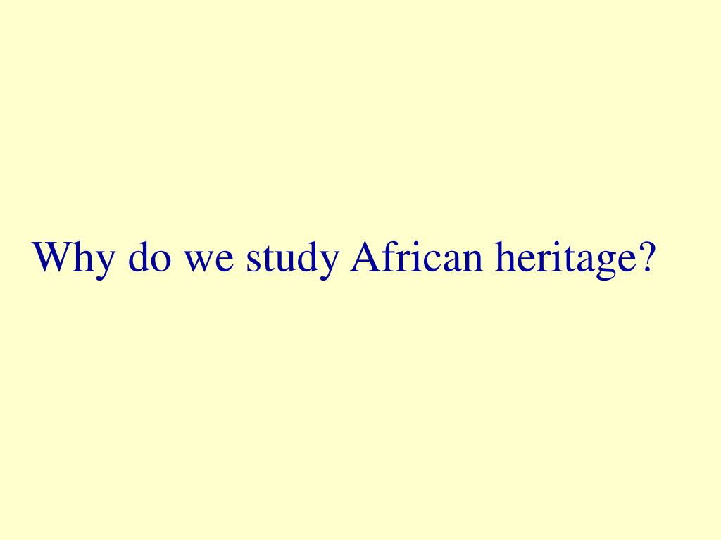 Why do we study African heritage?
