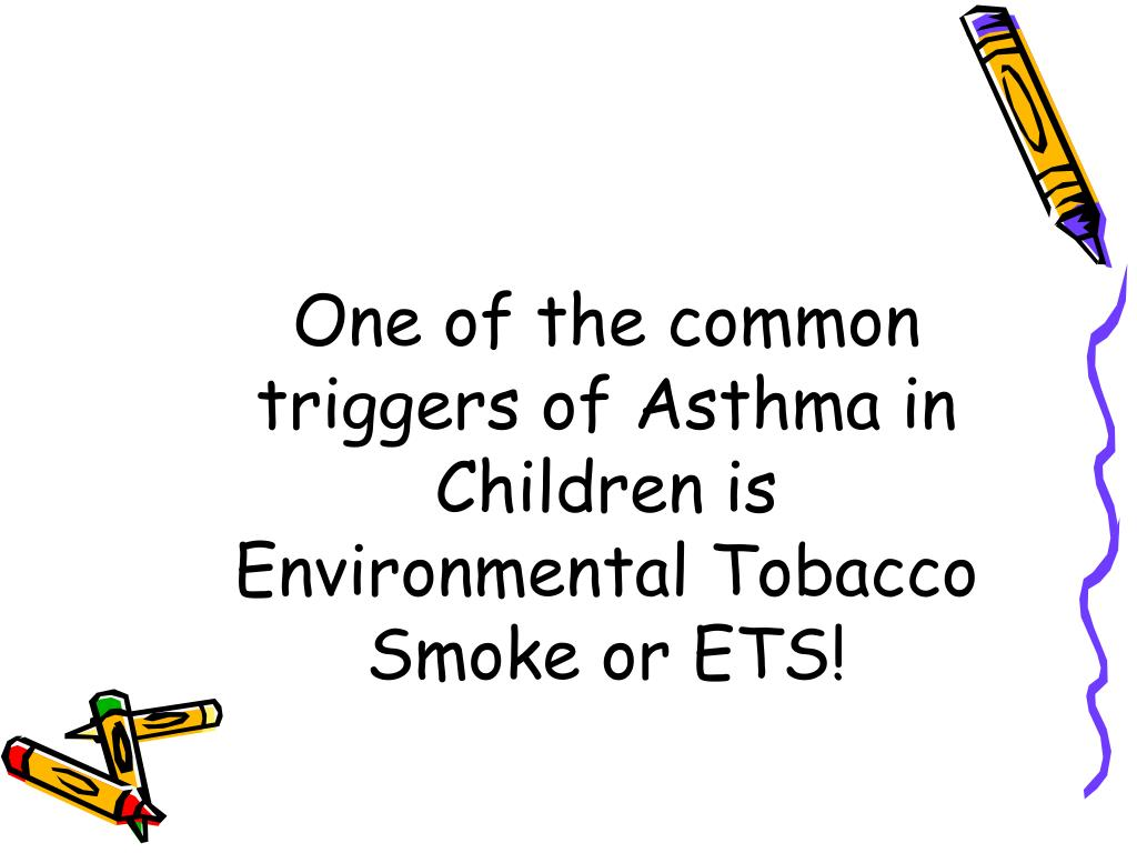 One of the common triggers of Asthma in Children is Environmental Tobacco Smoke or ETS!
