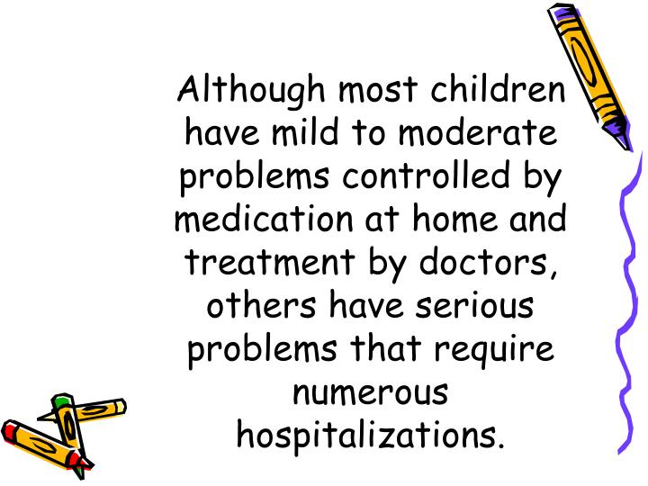 Although most children have mild to moderate problems controlled by medication at home and treatment...
