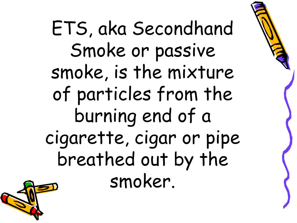 ETS, aka Secondhand Smoke or passive smoke, is the mixture of particles from the burning end of a cigarette, cigar or pipe breathed out by the smoker.