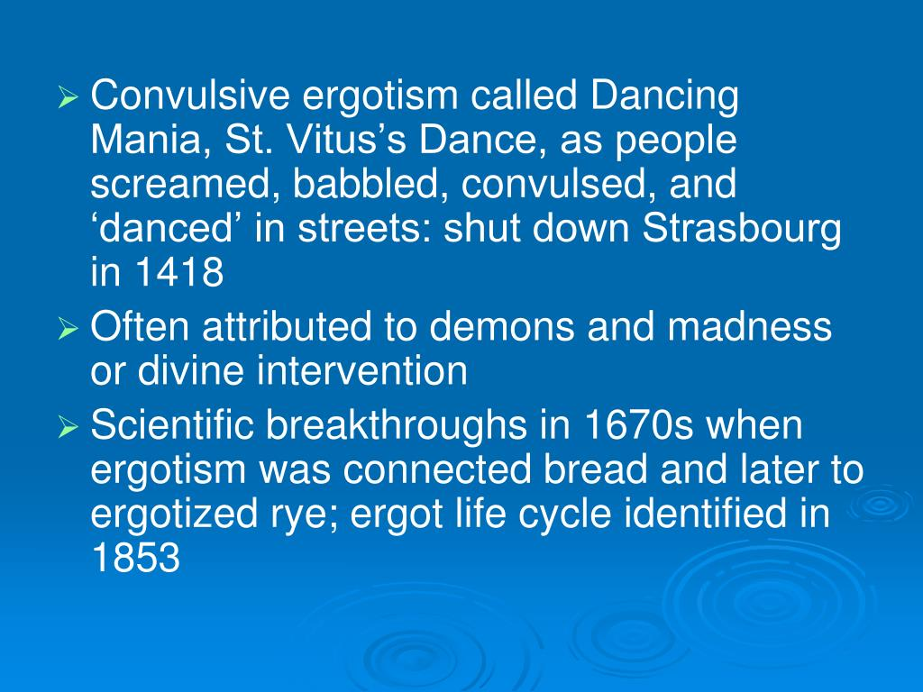 Convulsive ergotism called Dancing Mania, St. Vitus's Dance, as people screamed, babbled, convulsed, and 'danced' in streets: shut down Strasbourg in 1418