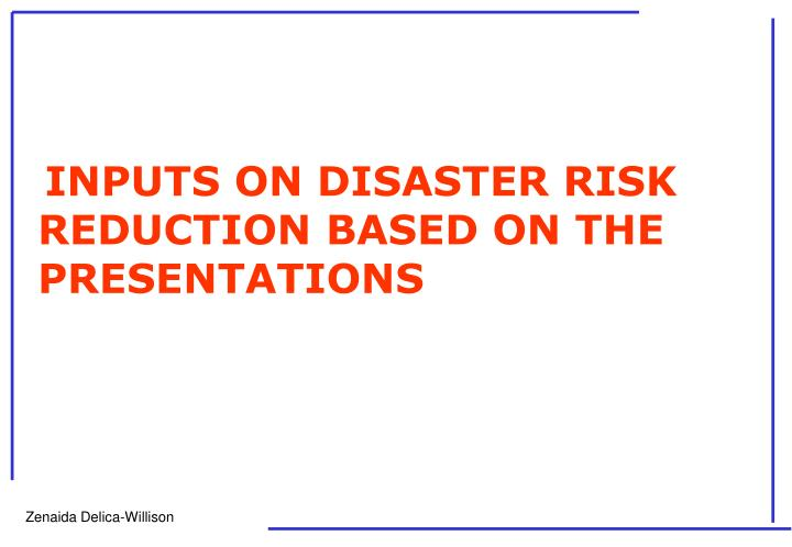 INPUTS ON DISASTER RISK REDUCTION BASED ON THE PRESENTATIONS