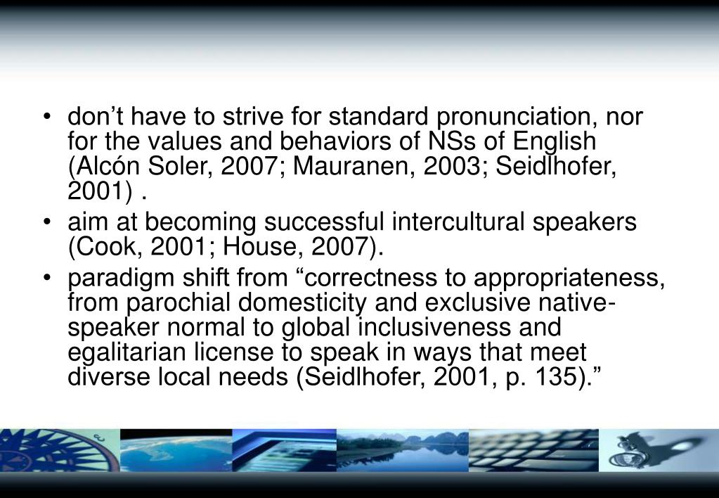 don't have to strive for standard pronunciation, nor for the values and behaviors of NSs of English (Alcón Soler, 2007; Mauranen, 2003; Seidlhofer, 2001) .
