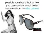 possibly you should look at how you can consider much better treatment from it fake oakleys