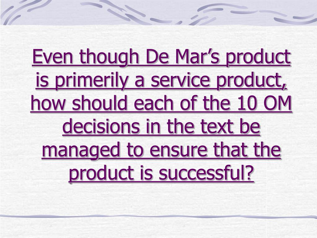 Even though De Mar's product is primerily a service product, how should each of the 10 OM decisions in the text be managed to ensure that the product is successful?