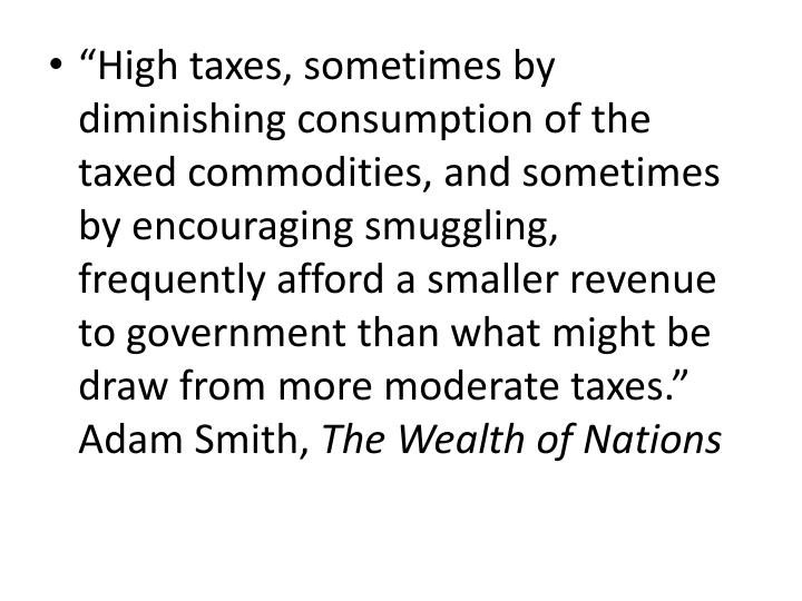 """High taxes, sometimes by diminishing consumption of the taxed commodities, and sometimes by encouraging smuggling, frequently afford a smaller revenue to government than what might be draw from more moderate taxes.""  Adam Smith,"