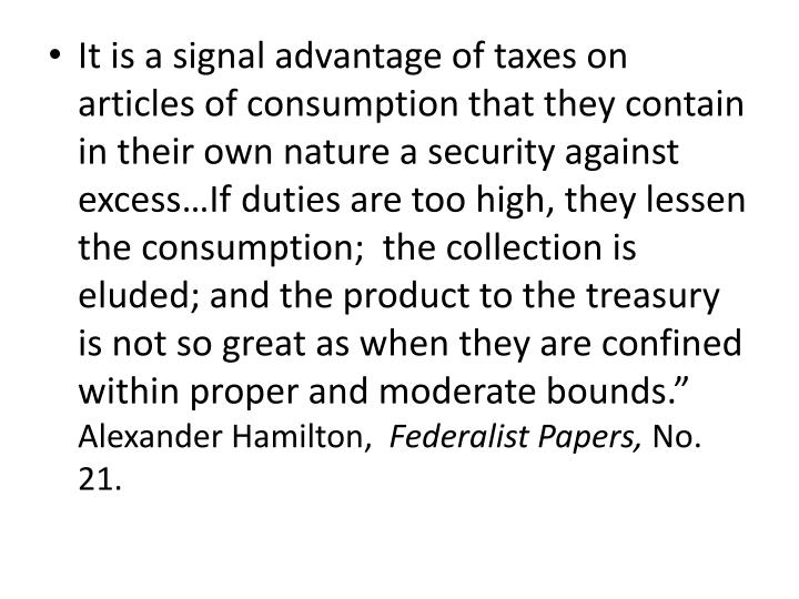 It is a signal advantage of taxes on articles of consumption that they contain in their own nature a security against excess…If duties are too high, they lessen the consumption;  the collection is eluded; and the product to the treasury is not so great as when they are confined within proper and moderate bounds.""