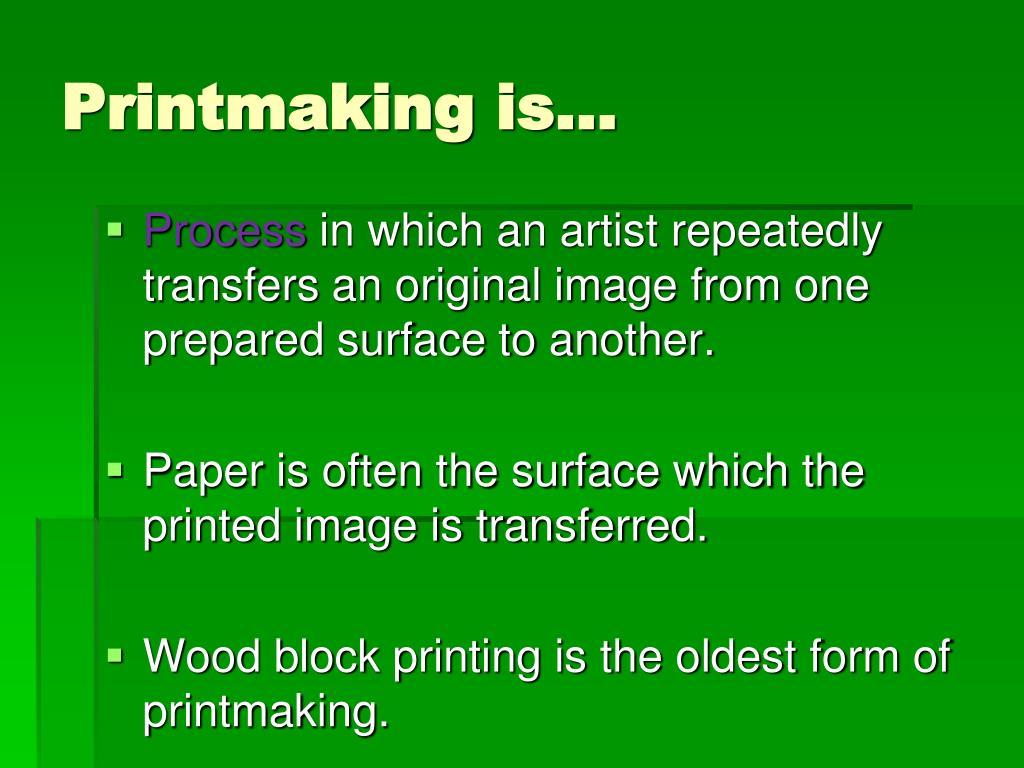 Printmaking is…