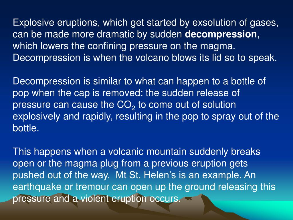 Explosive eruptions, which get started by exsolution of gases, can be made more dramatic by sudden