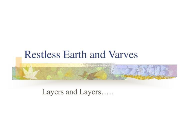 Restless earth and varves