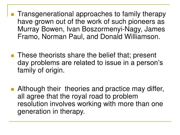 framo and inter generational family therapy Bowenian family therapy may be used across the diagnostic spectrum with psychoses, anxiety disorders, major clinical depression, cognitive and attentional difficulties, and all manner and forms of relationship.