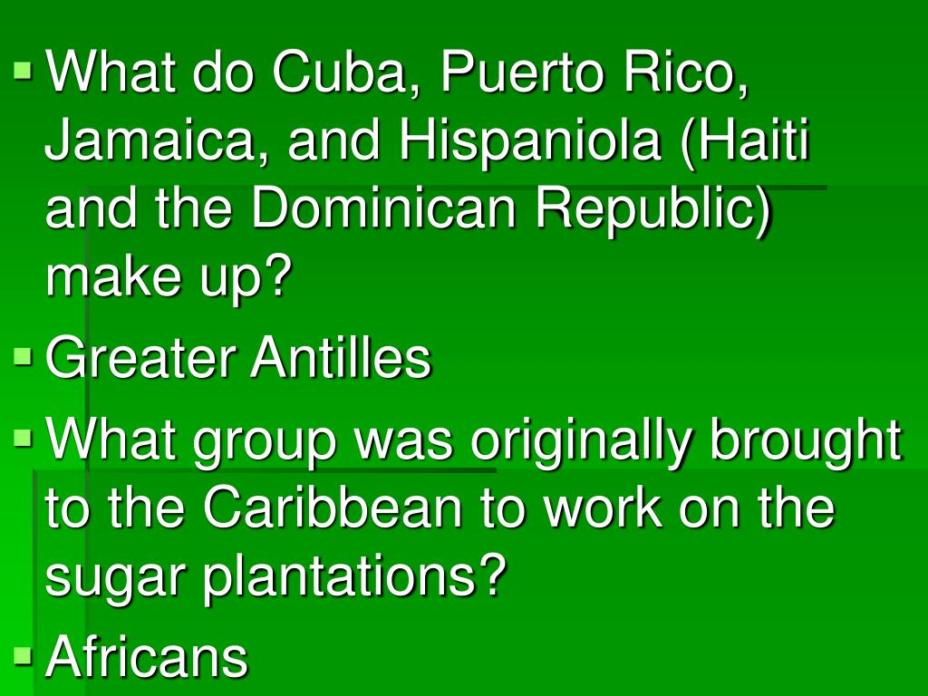 What do Cuba, Puerto Rico, Jamaica, and Hispaniola (Haiti and the Dominican Republic) make up?