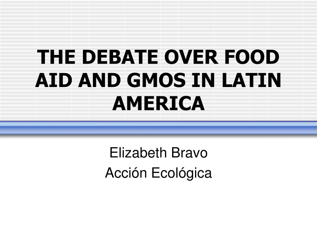 THE DEBATE OVER FOOD AID AND GMOS IN LATIN AMERICA