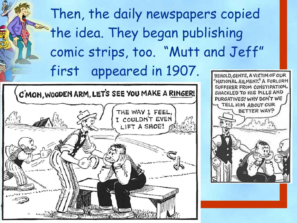 "Then, the daily newspapers copied    the idea. They began publishing     comic strips, too.  ""Mutt and Jeff"" first   appeared in 1907."