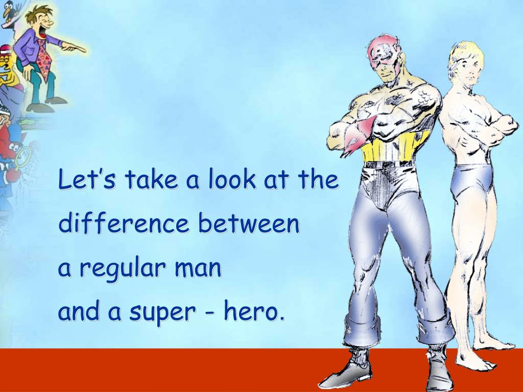 Let's take a look at the difference between                      a regular man                             and a super - hero