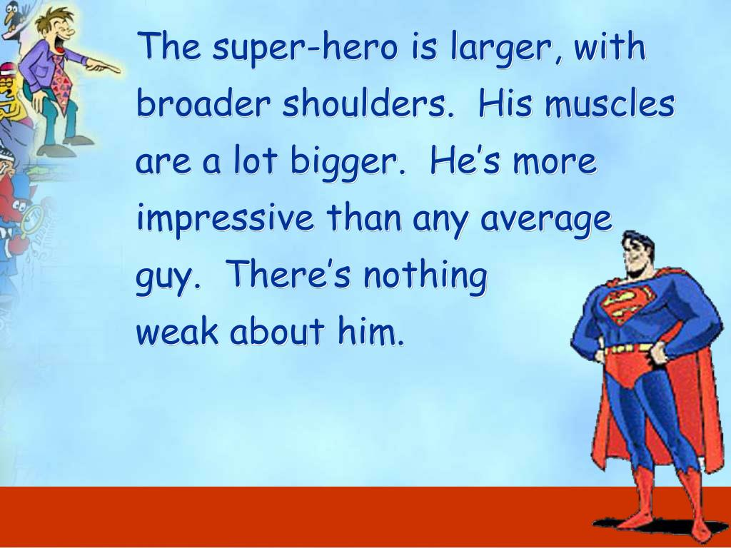 The super-hero is larger, with broader shoulders.  His muscles are a lot bigger.  He's more impressive than any average guy.  There's nothing            weak about him.