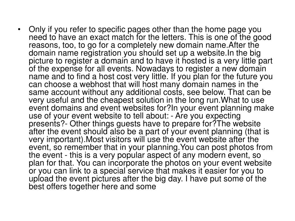 Only if you refer to specific pages other than the home page you need to have an exact match for the letters. This is one of the good reasons, too, to go for a completely new domain name.After the domain name registration you should set up a website.In the big picture to register a domain and to have it hosted is a very little part of the expense for all events. Nowadays to register a new domain name and to find a host cost very little. If you plan for the future you can choose a webhost that will host many domain names in the same account without any additional costs, see below. That can be very useful and the cheapest solution in the long run.What to use event domains and event websites for?In your event planning make use of your event website to tell about: - Are you expecting presents?- Other things guests have to prepare for?The website after the event should also be a part of your event planning (that is very important).Most visitors will use the event website after the event, so remember that in your planning.You can post photos from the event - this is a very popular aspect of any modern event, so plan for that. You can incorporate the photos on your event website or you can link to a special service that makes it easier for you to upload the event pictures after the big day. I have put some of the best offers together here and some