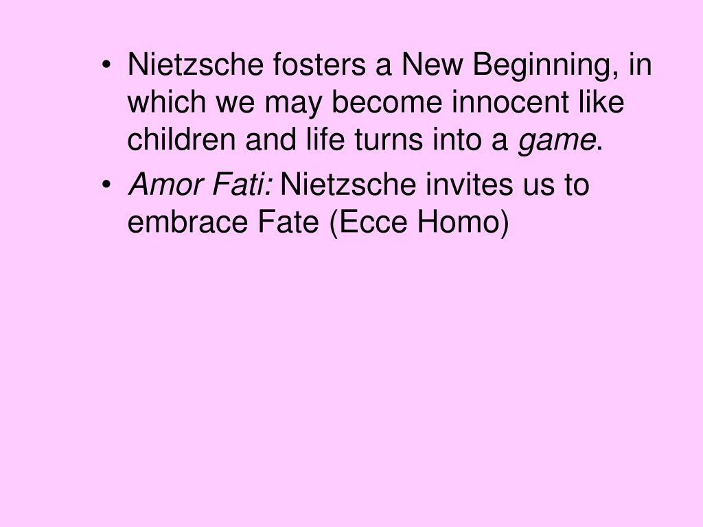 Nietzsche fosters a New Beginning, in which we may become innocent like children and life turns into a