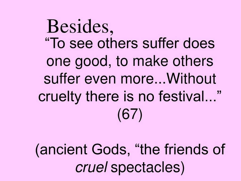 """""""To see others suffer does one good, to make others suffer even more...Without cruelty there is no festival..."""" (67)"""