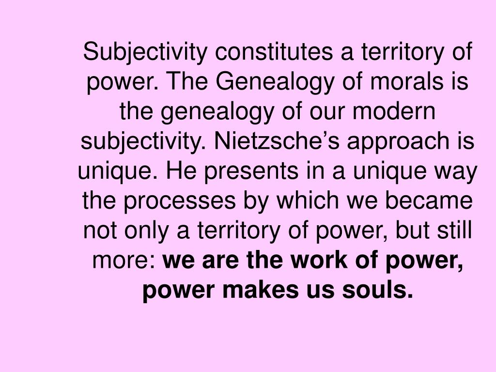 Subjectivity constitutes a territory of power. The Genealogy of morals is the genealogy of our modern subjectivity. Nietzsche's approach is unique. He presents in a unique way the processes by which we became not only a territory of power, but still more: