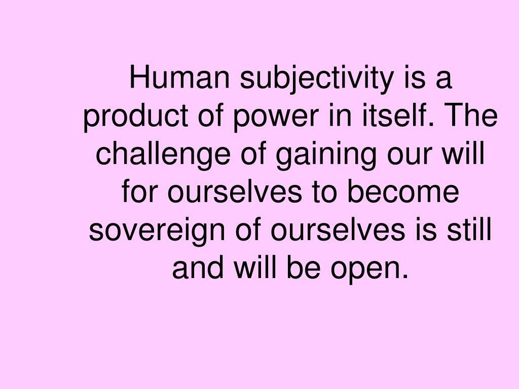 Human subjectivity is a product of power in itself. The challenge of gaining our will for ourselves to become sovereign of ourselves is still and will be open.