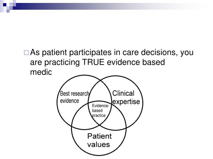 As patient participates in care decisions, you are practicing TRUE evidence based medicine