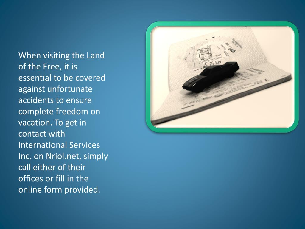 When visiting the Land of the Free, it is essential to be covered against unfortunate accidents to ensure complete freedom on vacation. To get in contact with International Services Inc. on Nriol.net, simply call either of their offices or fill in the online form provided.