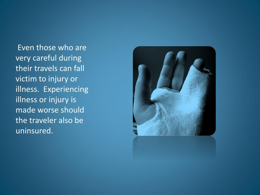 Even those who are very careful during their travels can fall victim to injury or illness.  Experiencing illness or injury is made worse should the traveler also be uninsured.