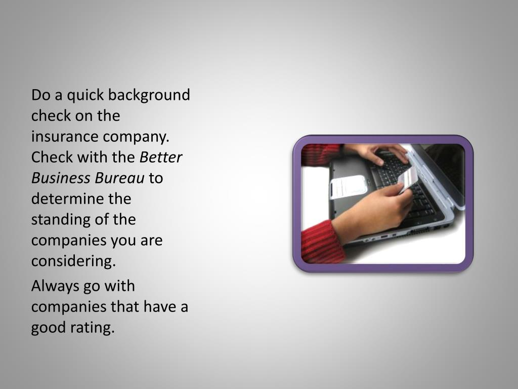 Do a quick background check on the insurance company. Check with the