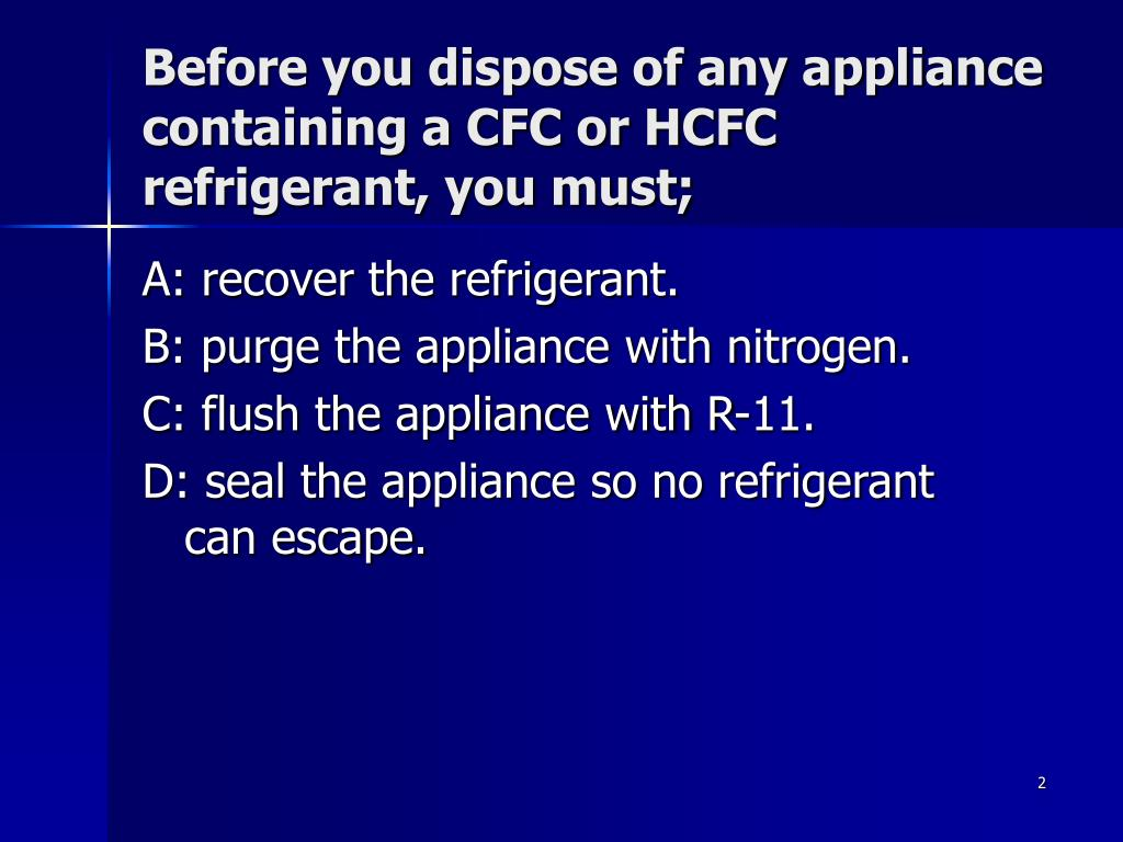 Before you dispose of any appliance containing a CFC or HCFC refrigerant, you must;