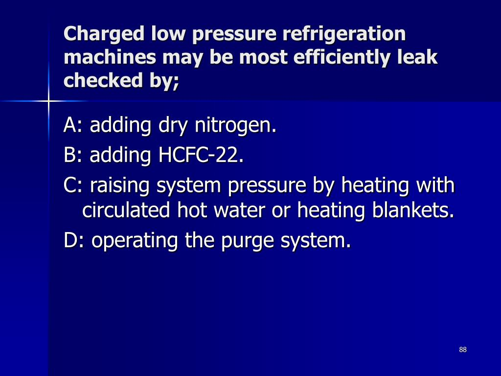 Charged low pressure refrigeration machines may be most efficiently leak checked by;