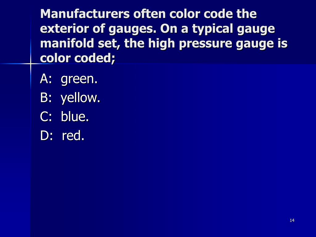 Manufacturers often color code the exterior of gauges. On a typical gauge manifold set, the high pressure gauge is color coded;