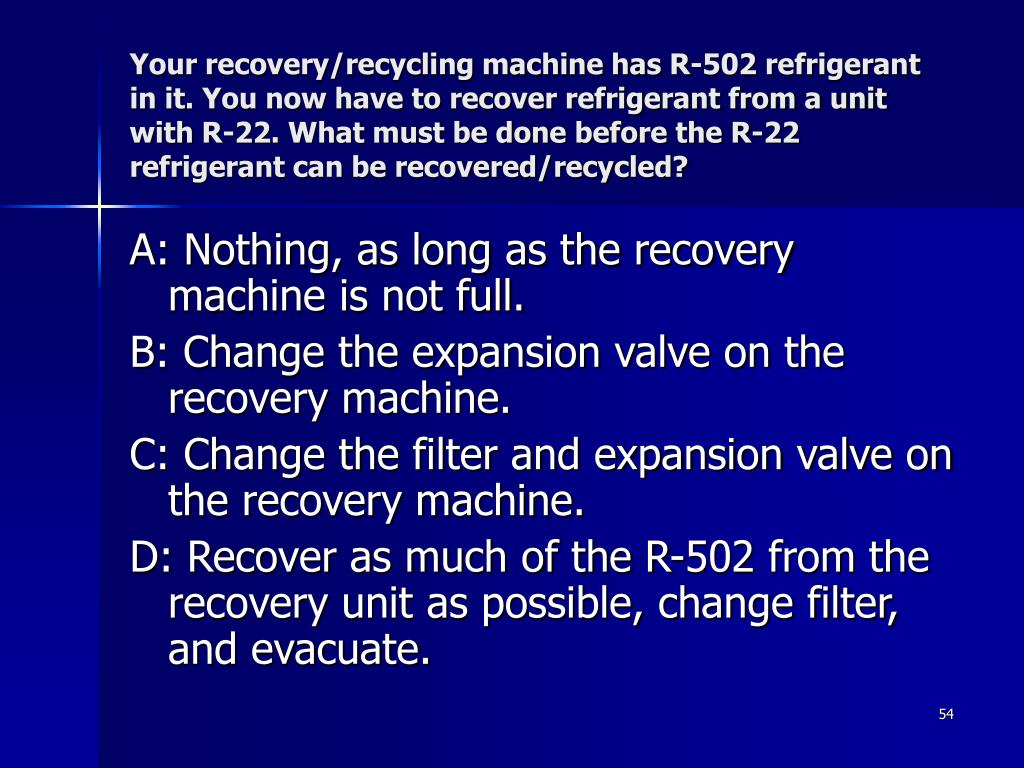 Your recovery/recycling machine has R-502 refrigerant in it. You now have to recover refrigerant from a unit with R-22. What must be done before the R-22 refrigerant can be recovered/recycled?