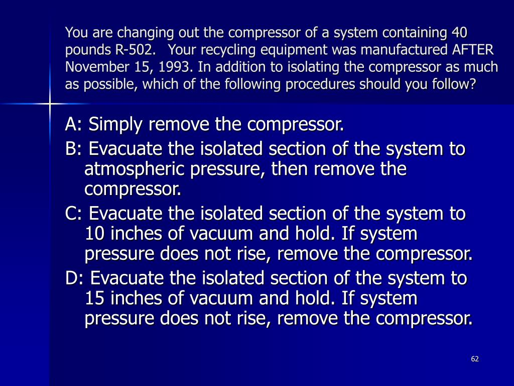 You are changing out the compressor of a system containing 40 pounds R-502. Your recycling equipment was manufactured AFTER November 15, 1993. In addition to isolating the compressor as much as possible, which of the following procedures should you follow?
