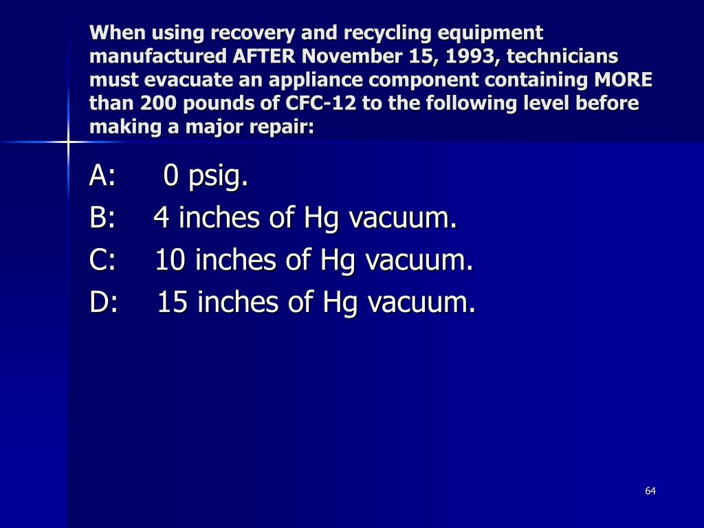 When using recovery and recycling equipment manufactured AFTER November 15, 1993, technicians must evacuate an appliance component containing MORE than 200 pounds of CFC-12 to the following level before making a major repair: