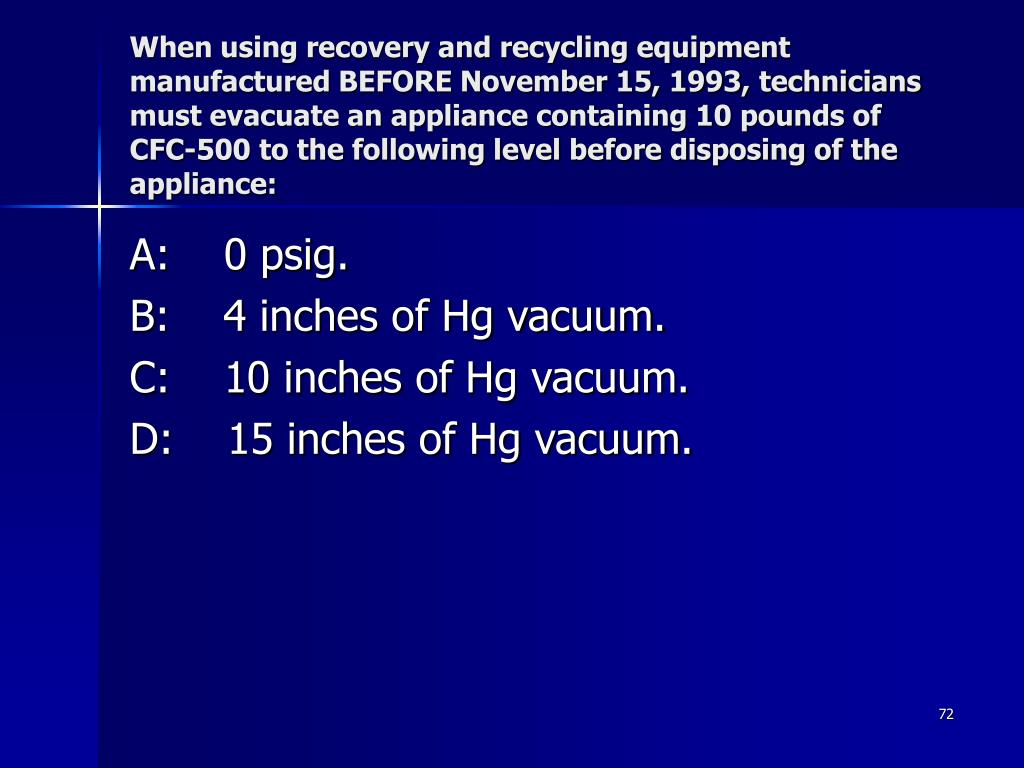 When using recovery and recycling equipment manufactured BEFORE November 15, 1993, technicians must evacuate an appliance containing 10 pounds of CFC-500 to the following level before disposing of the appliance: