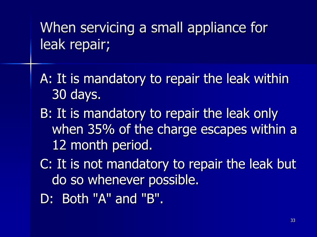 When servicing a small appliance for leak repair;