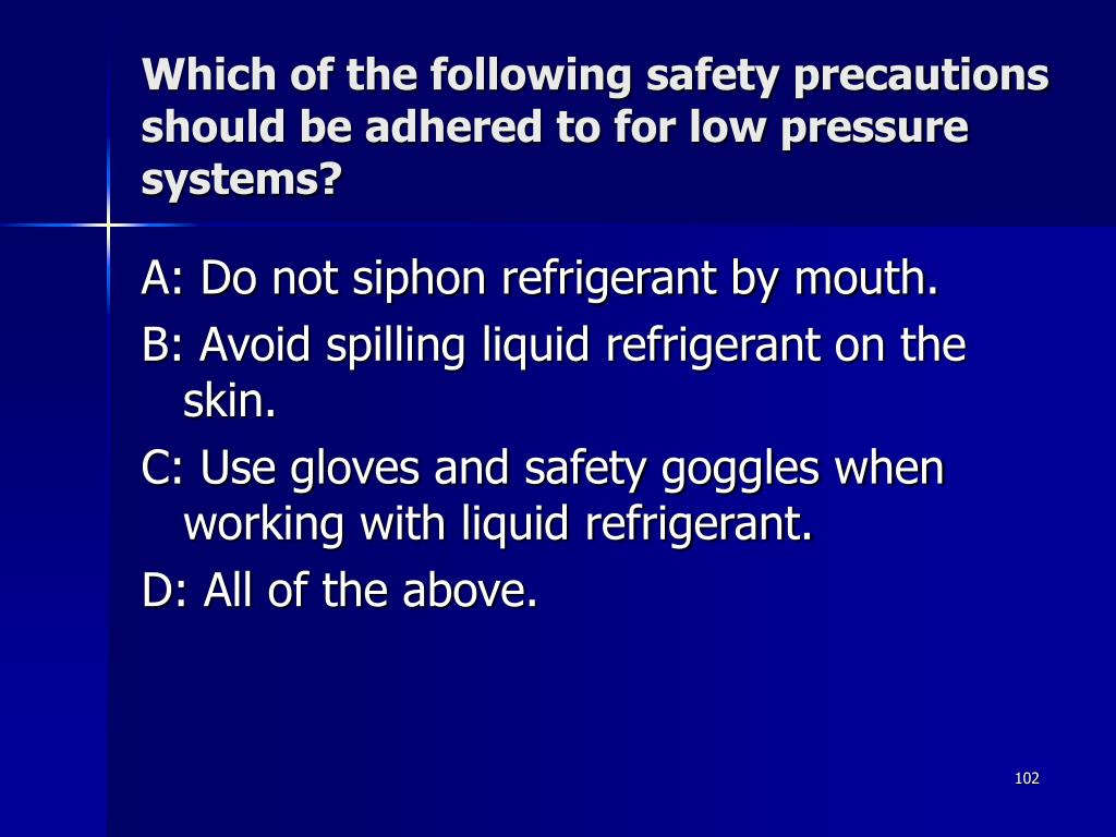 Which of the following safety precautions should be adhered to for low pressure systems?