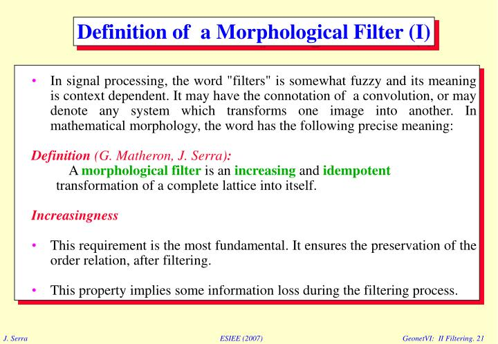 """In signal processing, the word """"filters"""" is somewhat fuzzy and its meaning is context dependent. It may have the connotation of  a convolution, or may  denote any system which transforms one image into another. In mathematical morphology, the word has the following precise meaning:"""