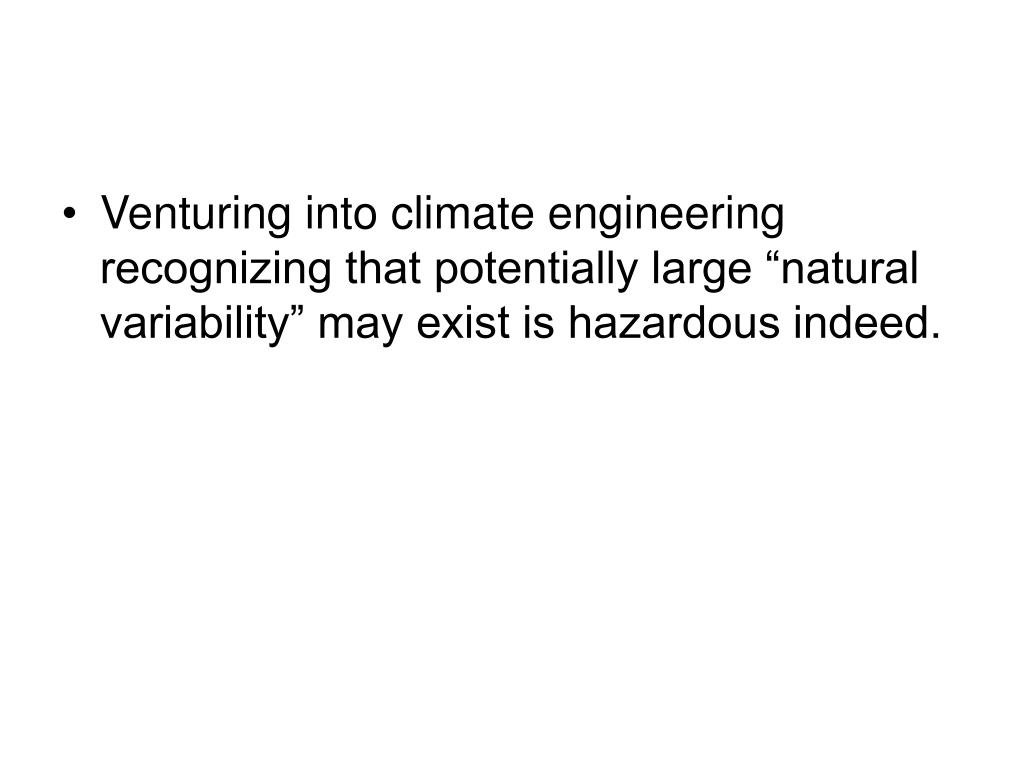 "Venturing into climate engineering recognizing that potentially large ""natural variability"" may exist is hazardous indeed."