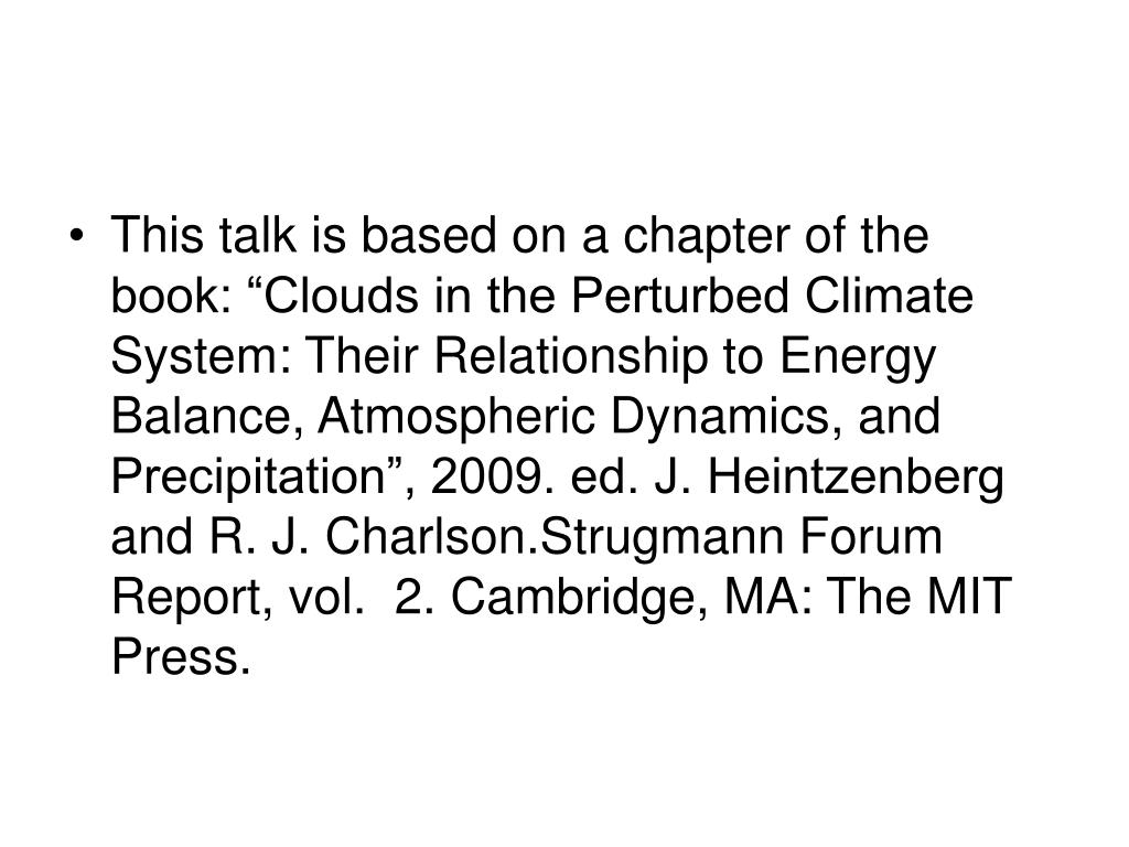 "This talk is based on a chapter of the book: ""Clouds in the Perturbed Climate System: Their Relationship to Energy Balance, Atmospheric Dynamics, and Precipitation"", 2009. ed. J. Heintzenberg and R. J. Charlson.Strugmann Forum Report, vol.  2. Cambridge, MA: The MIT Press."