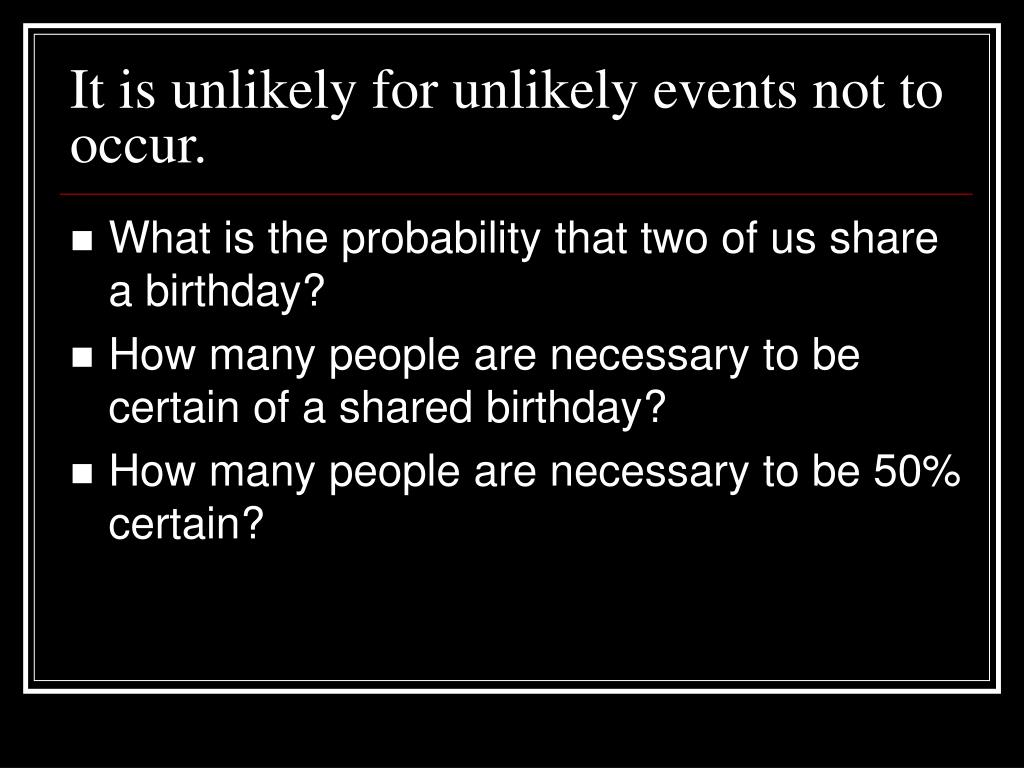 It is unlikely for unlikely events not to occur.