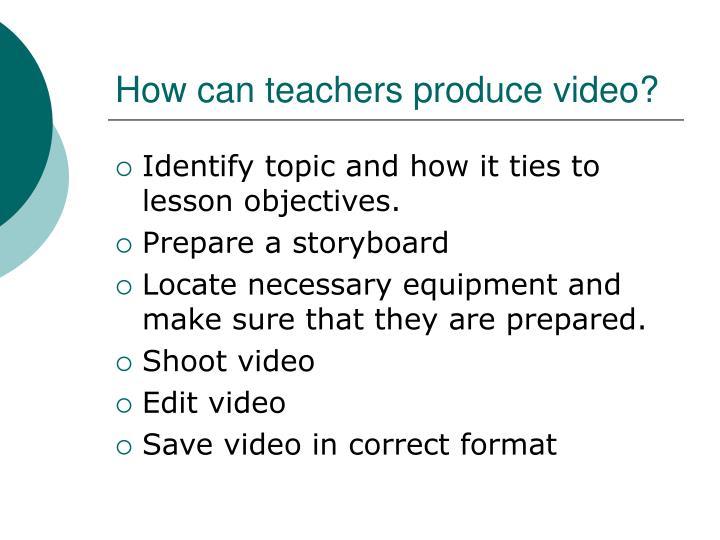 How can teachers produce video?